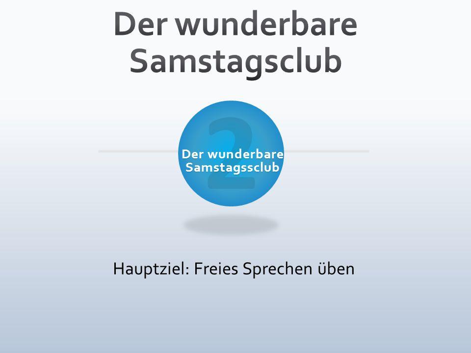 2 Der wunderbare Samstagssclub Hauptziel: Freies Sprechen üben