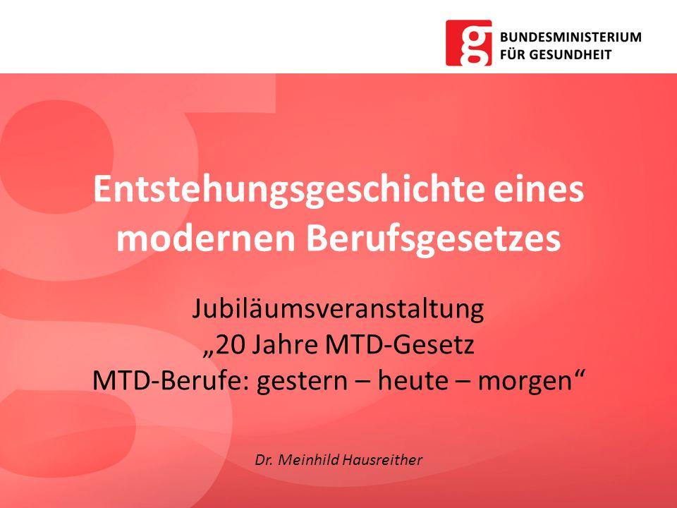 Entstehungsgeschichte eines modernen Berufsgesetzes Jubiläumsveranstaltung 20 Jahre MTD-Gesetz MTD-Berufe: gestern – heute – morgen Dr. Meinhild Hausr