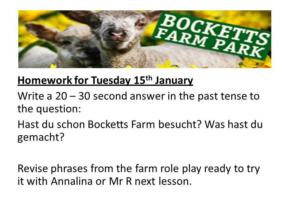 Homework for Tuesday 15 th January Write a 20 – 30 second answer in the past tense to the question: Hast du schon Bocketts Farm besucht.