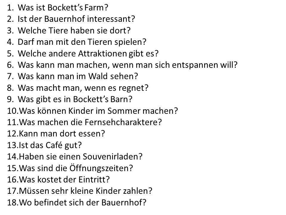 1.Was ist Bocketts Farm? 2.Ist der Bauernhof interessant? 3.Welche Tiere haben sie dort? 4.Darf man mit den Tieren spielen? 5.Welche andere Attraktion