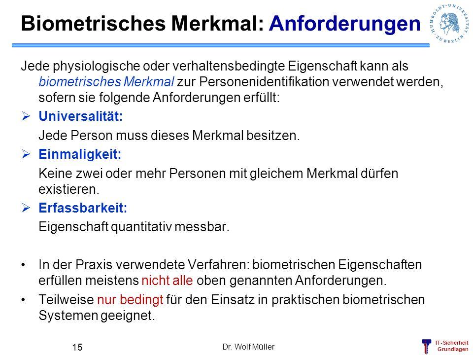 IT-Sicherheit Grundlagen Dr. Wolf Müller 15 Biometrisches Merkmal: Anforderungen Jede physiologische oder verhaltensbedingte Eigenschaft kann als biom