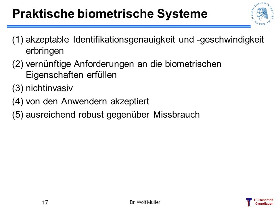 IT-Sicherheit Grundlagen Dr. Wolf Müller 17 Praktische biometrische Systeme (1)akzeptable Identifikationsgenauigkeit und -geschwindigkeit erbringen (2