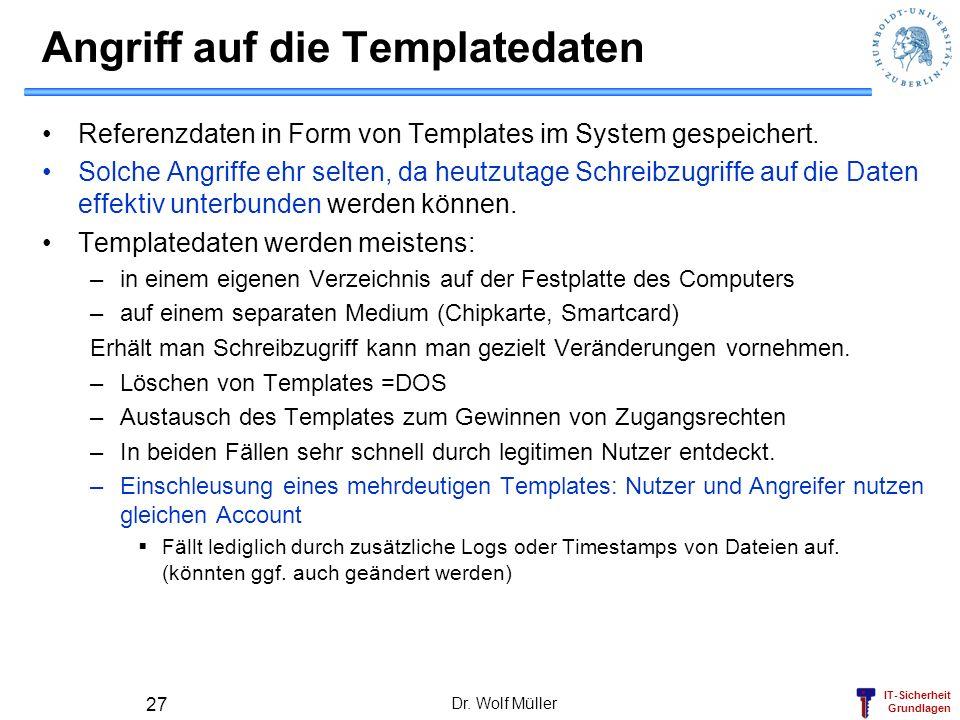 IT-Sicherheit Grundlagen Dr. Wolf Müller 27 Angriff auf die Templatedaten Referenzdaten in Form von Templates im System gespeichert. Solche Angriffe e