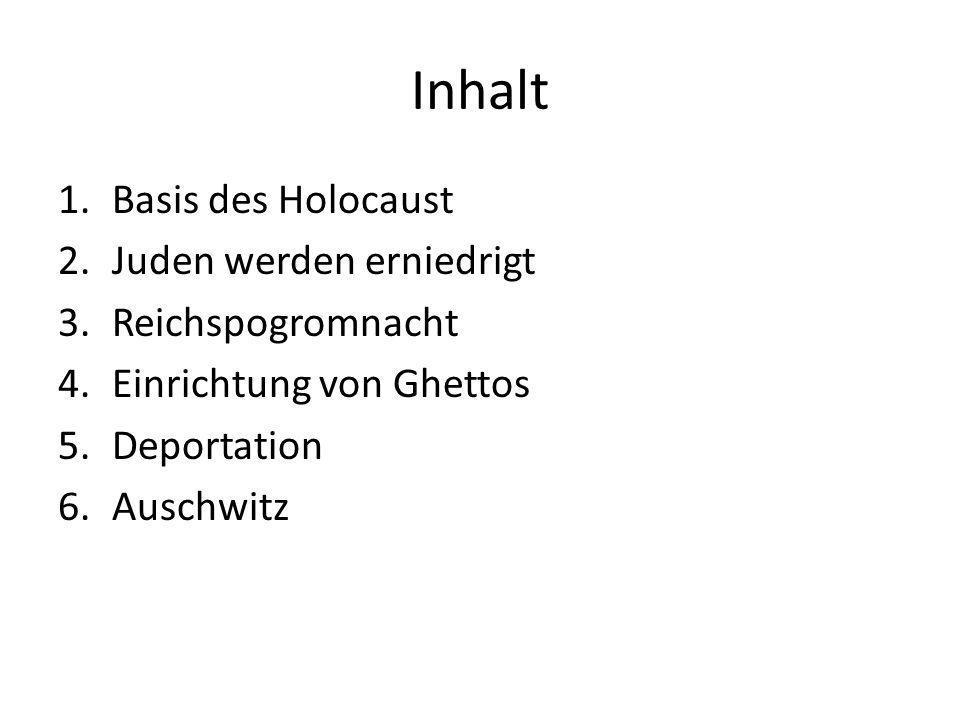 Inhalt 1.Basis des Holocaust 2.Juden werden erniedrigt 3.Reichspogromnacht 4.Einrichtung von Ghettos 5.Deportation 6.Auschwitz