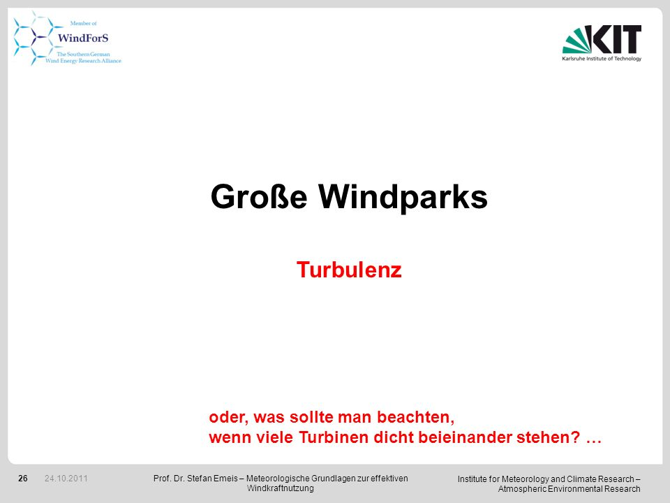 Institute for Meteorology and Climate Research – Atmospheric Environmental Research 26 Große Windparks Turbulenz oder, was sollte man beachten, wenn viele Turbinen dicht beieinander stehen.