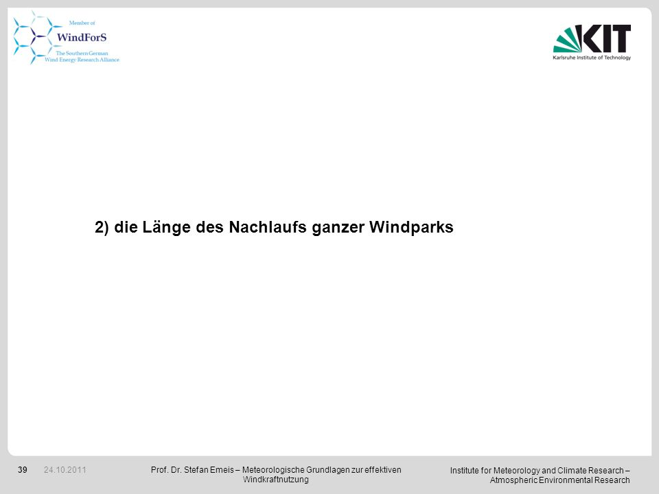 Institute for Meteorology and Climate Research – Atmospheric Environmental Research 39 2) die Länge des Nachlaufs ganzer Windparks Prof. Dr. Stefan Em
