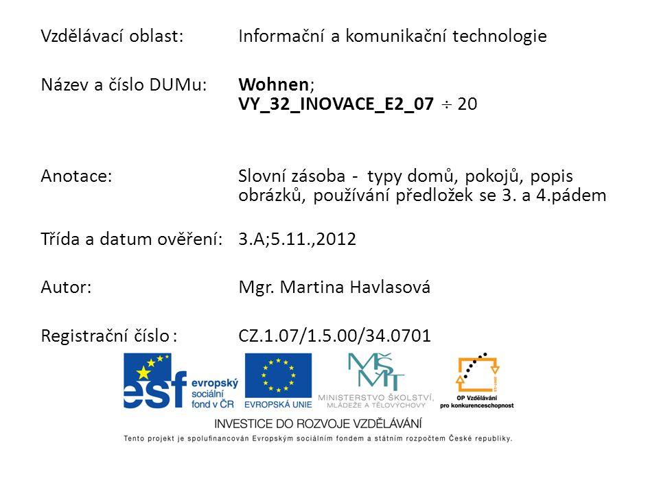 Vzdělávací oblast:Informační a komunikační technologie Název a číslo DUMu:Wohnen; VY_32_INOVACE_E2_07 20 Anotace:Slovní zásoba - typy domů, pokojů, po