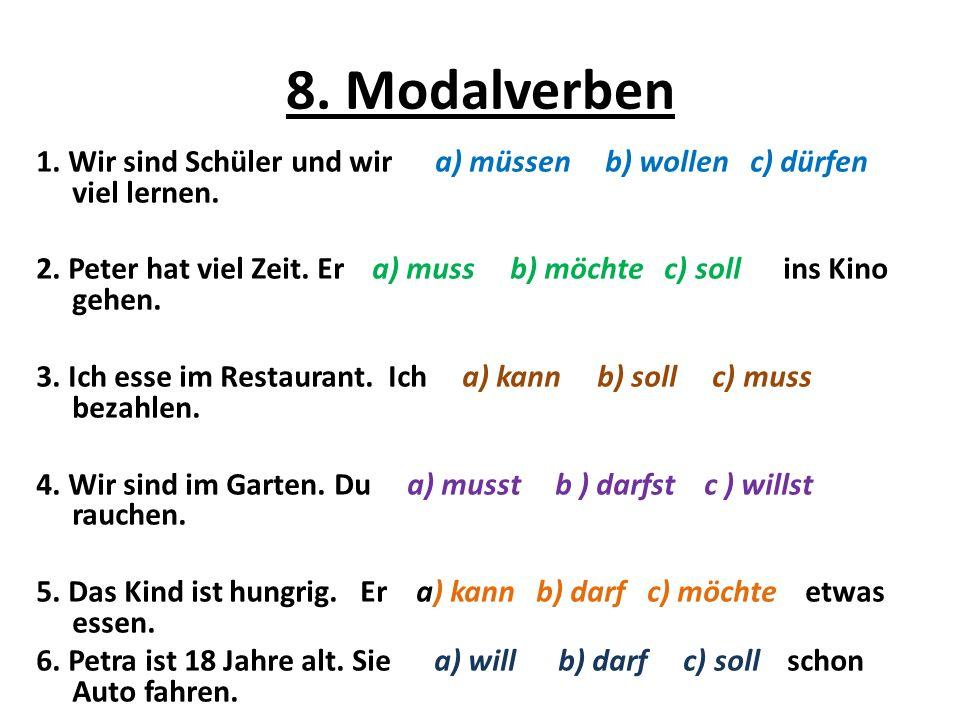 8. Modalverben 1. Wir sind Schüler und wir a) müssen b) wollen c) dürfen viel lernen. 2. Peter hat viel Zeit. Er a) muss b) möchte c) soll ins Kino ge