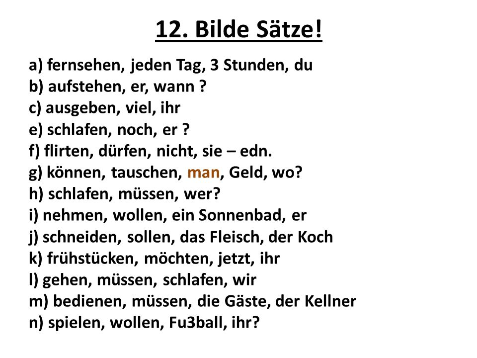 12. Bilde Sätze! a) fernsehen, jeden Tag, 3 Stunden, du b) aufstehen, er, wann ? c) ausgeben, viel, ihr e) schlafen, noch, er ? f) flirten, dürfen, ni