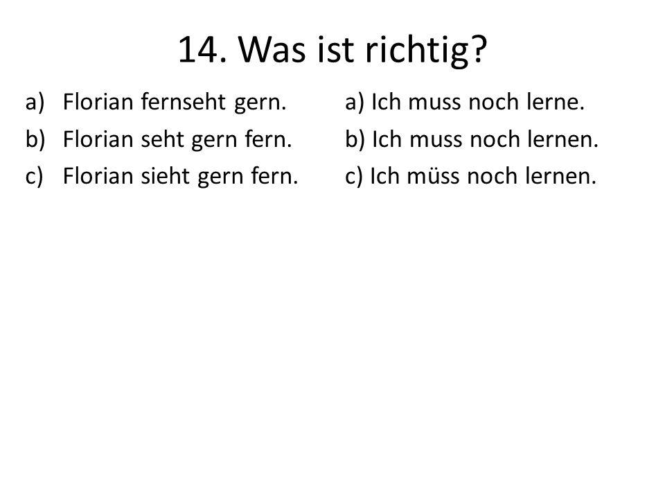 14. Was ist richtig? a)Florian fernseht gern. b)Florian seht gern fern. c)Florian sieht gern fern. a) Ich muss noch lerne. b) Ich muss noch lernen. c)