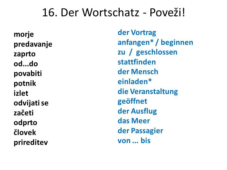 16. Der Wortschatz - Poveži! morje predavanje zaprto od...do povabiti potnik izlet odvijati se začeti odprto človek prireditev der Vortrag anfangen* /