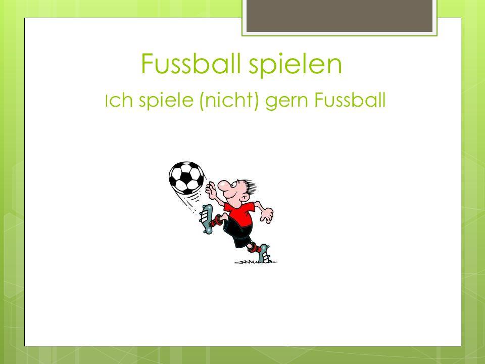 Fussball spielen I ch spiele (nicht) gern Fussball