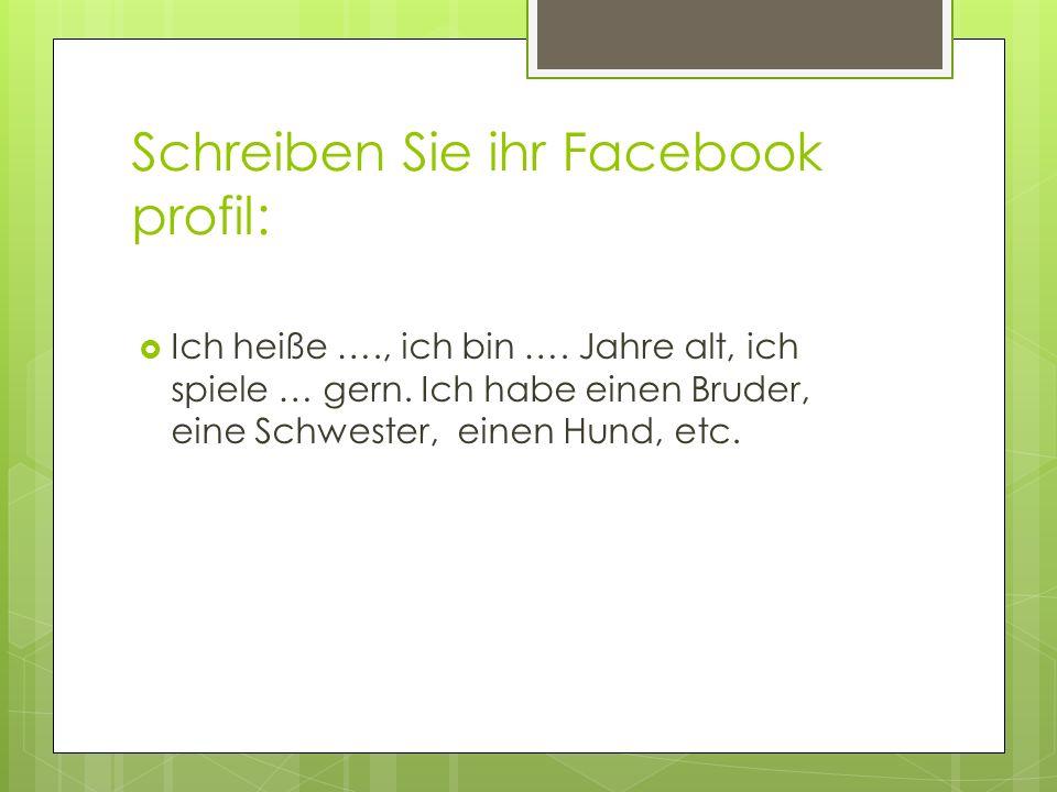 Schreiben Sie ihr Facebook profil: Ich heiße …., ich bin …. Jahre alt, ich spiele … gern. Ich habe einen Bruder, eine Schwester, einen Hund, etc.