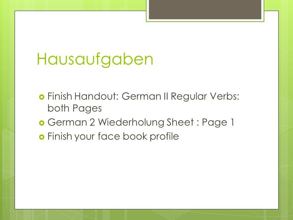 Hausaufgaben Finish Handout: German II Regular Verbs: both Pages German 2 Wiederholung Sheet : Page 1 Finish your face book profile