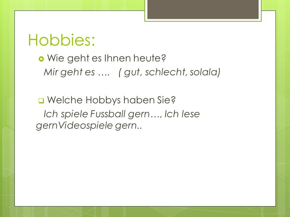 Hobbies: Wie geht es Ihnen heute? Mir geht es …. ( gut, schlecht, solala) Welche Hobbys haben Sie? Ich spiele Fussball gern…, Ich lese gernVideospiele
