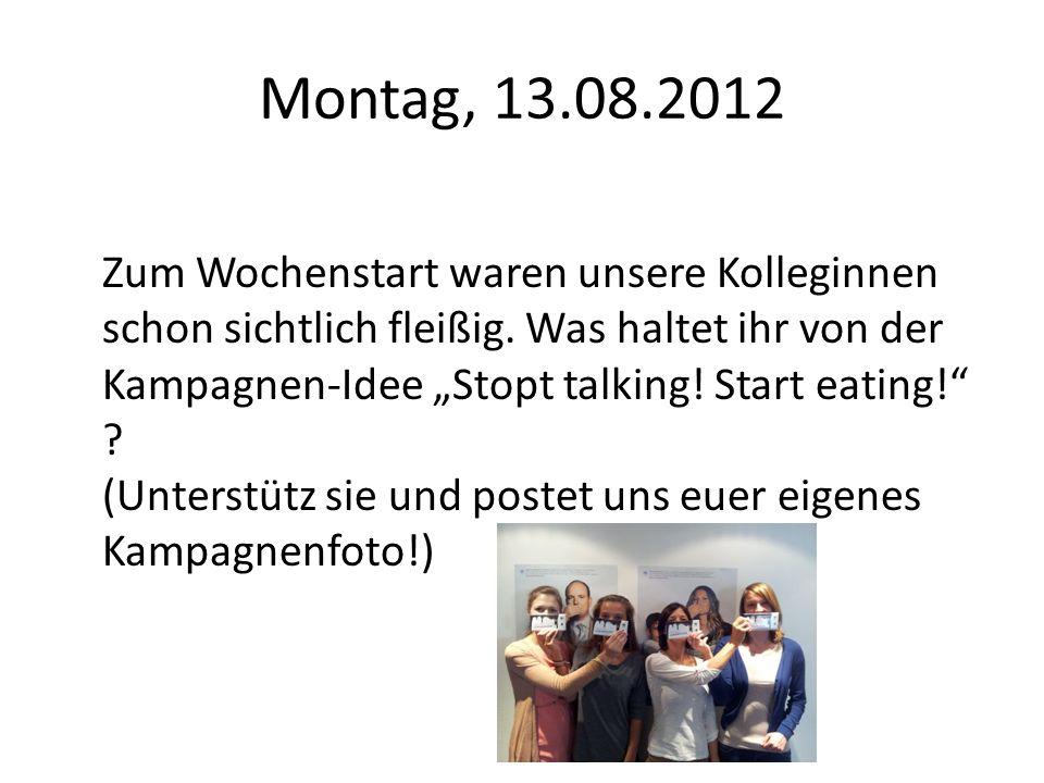 Montag, 13.08.2012 Zum Wochenstart waren unsere Kolleginnen schon sichtlich fleißig. Was haltet ihr von der Kampagnen-Idee Stopt talking! Start eating