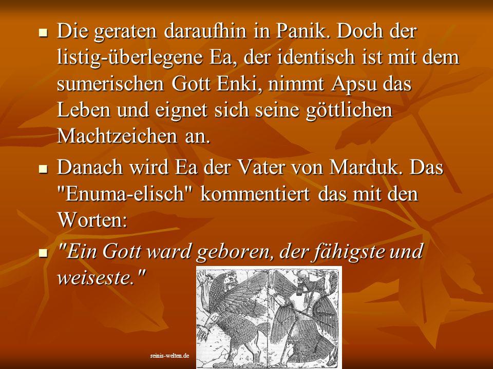 Die geraten daraufhin in Panik. Doch der listig-überlegene Ea, der identisch ist mit dem sumerischen Gott Enki, nimmt Apsu das Leben und eignet sich s
