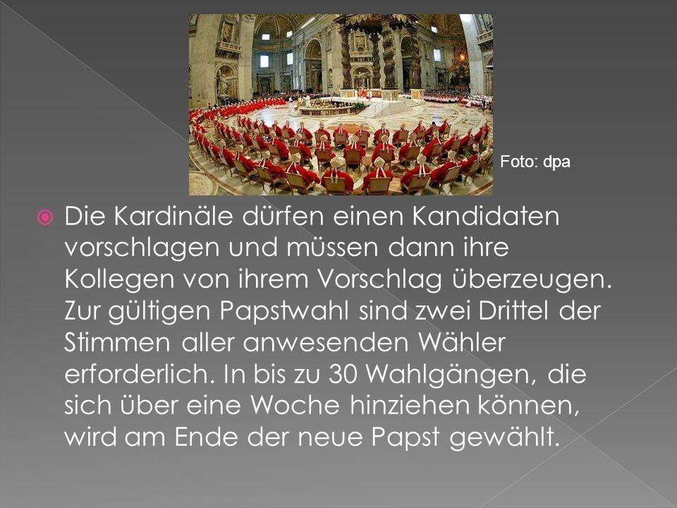Die Kardinäle dürfen einen Kandidaten vorschlagen und müssen dann ihre Kollegen von ihrem Vorschlag überzeugen. Zur gültigen Papstwahl sind zwei Dritt