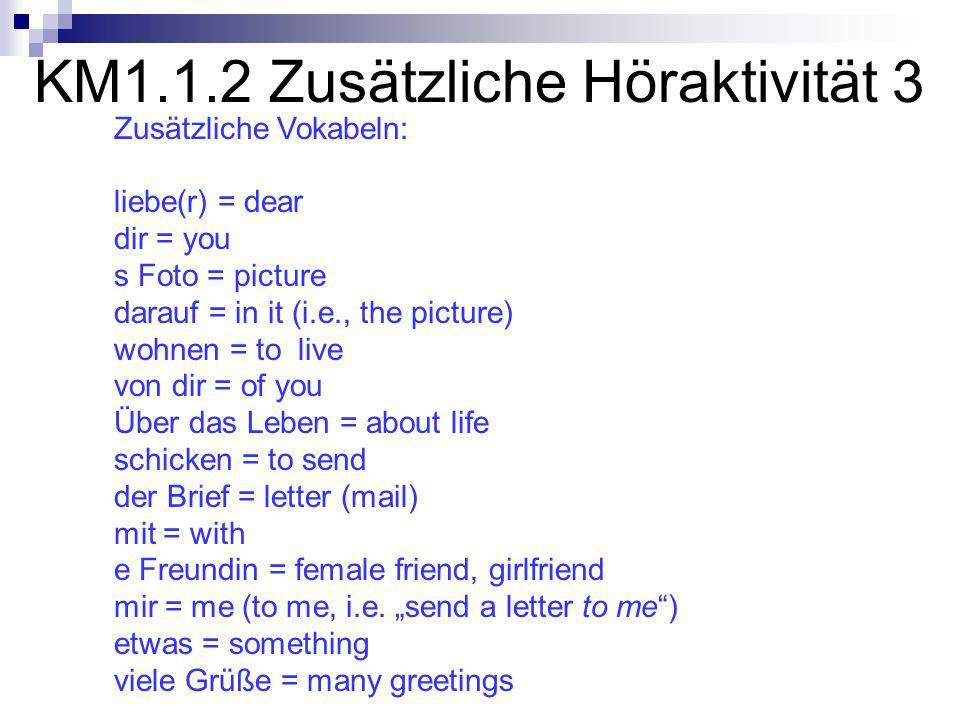 KM1.1.2 Zusätzliche Höraktivität 3 Zusätzliche Vokabeln: liebe(r) = dear dir = you s Foto = picture darauf = in it (i.e., the picture) wohnen = to live von dir = of you Über das Leben = about life schicken = to send der Brief = letter (mail) mit = with e Freundin = female friend, girlfriend mir = me (to me, i.e.