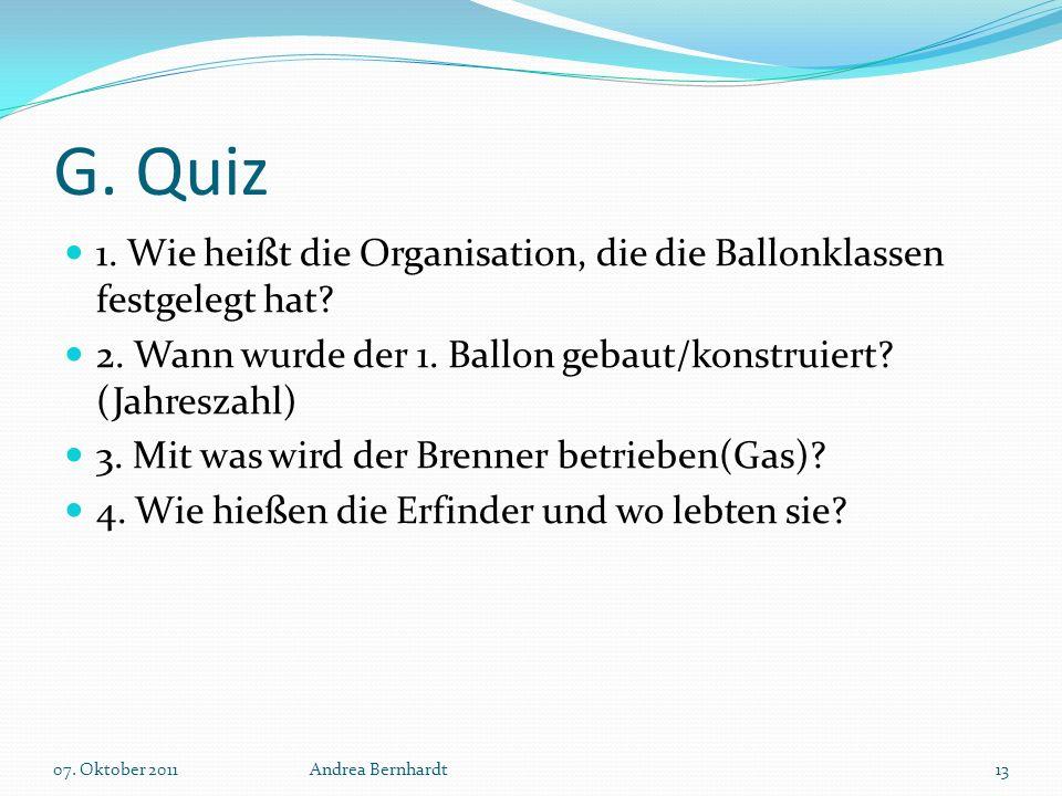 G. Quiz 1. Wie heißt die Organisation, die die Ballonklassen festgelegt hat? 2. Wann wurde der 1. Ballon gebaut/konstruiert? (Jahreszahl) 3. Mit was w