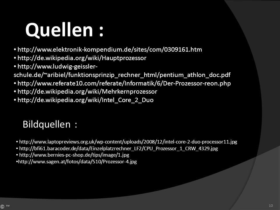 © 10 Quellen : http://www.elektronik-kompendium.de/sites/com/0309161.htm http://de.wikipedia.org/wiki/Hauptprozessor http://www.ludwig-geissler- schul