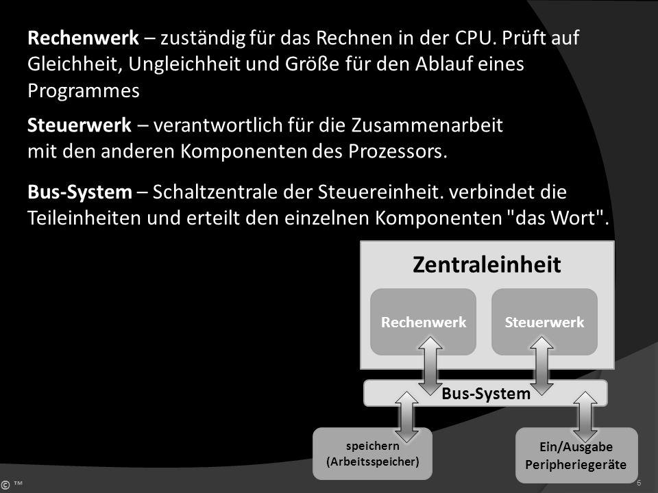 © 6 Zentraleinheit RechenwerkSteuerwerk Bus-System speichern (Arbeitsspeicher) Ein/Ausgabe Peripheriegeräte Steuerwerk – verantwortlich für die Zusamm