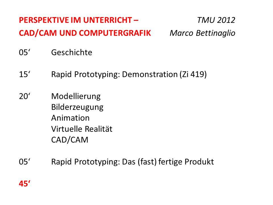 PERSPEKTIVE IM UNTERRICHT – TMU 2012 Geschichte Rapid Prototyping: Demonstration (Zi 419) Modellierung Bilderzeugung Animation Virtuelle Realität CAD/