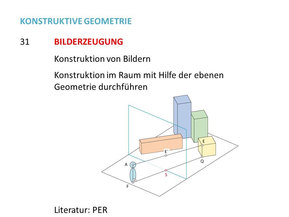 Konstruktion von Bildern Konstruktion im Raum mit Hilfe der ebenen Geometrie durchführen 31 KONSTRUKTIVE GEOMETRIE Literatur: PER BILDERZEUGUNG