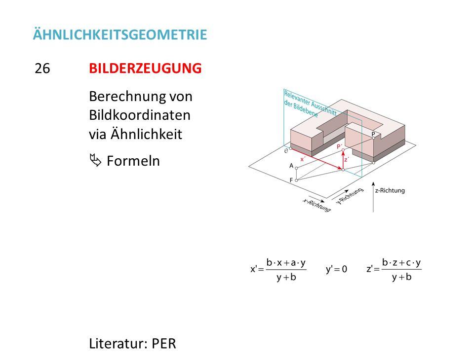 Berechnung von Bildkoordinaten via Ähnlichkeit Formeln 26 ÄHNLICHKEITSGEOMETRIE Literatur: PER BILDERZEUGUNG