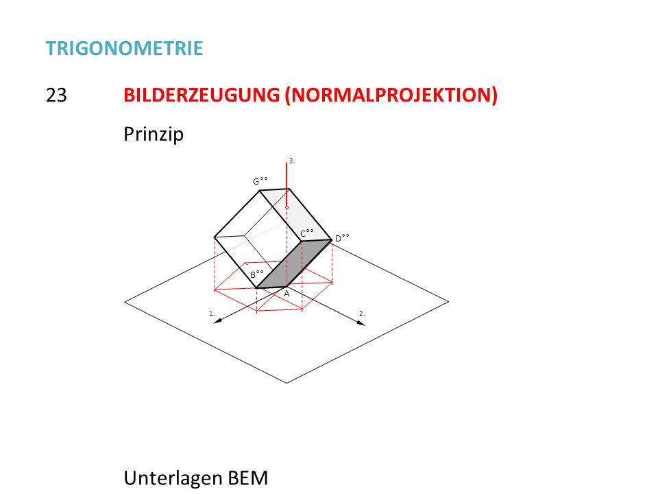 23 TRIGONOMETRIE BILDERZEUGUNG (NORMALPROJEKTION) Prinzip Unterlagen BEM B°° G°° C°° D°° A 2. 1. 3.3.