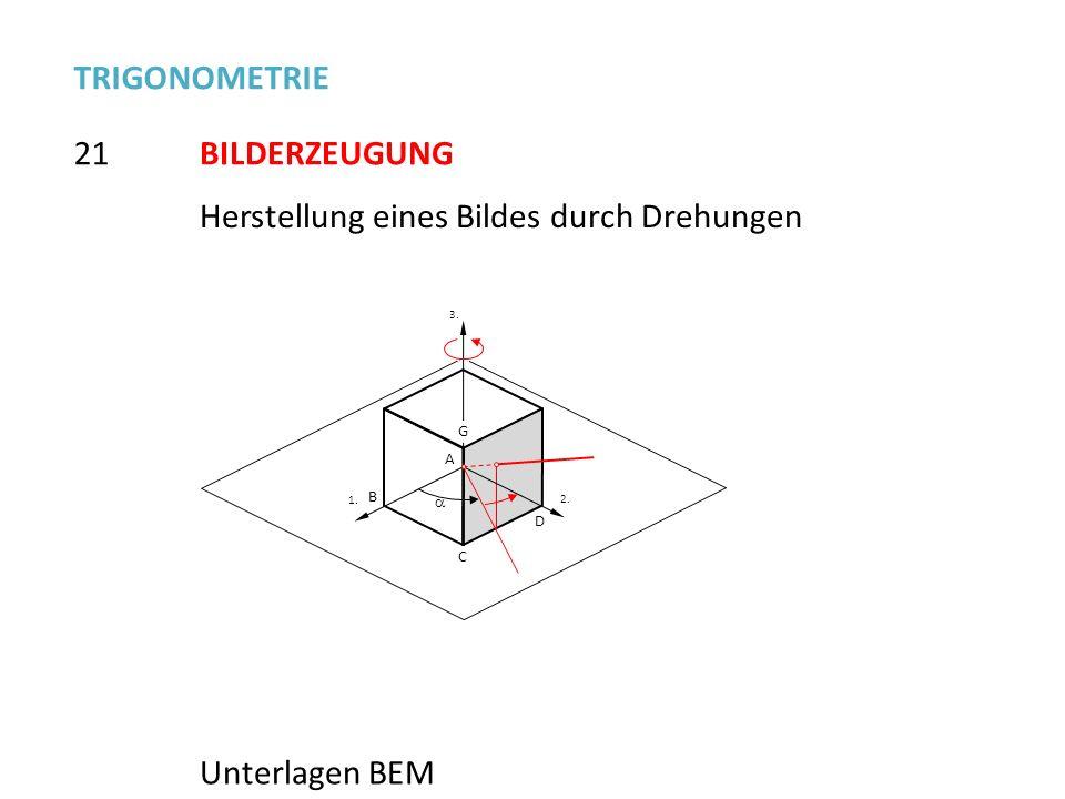 1. 2.2. 3.3. B G C D A 21 TRIGONOMETRIE BILDERZEUGUNG Unterlagen BEM Herstellung eines Bildes durch Drehungen
