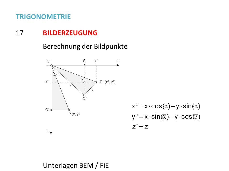 17 TRIGONOMETRIE BILDERZEUGUNG Berechnung der Bildpunkte P° (x°, y°) y° x° 1. 2. Q° O x y R S P (x, y) Q° Unterlagen BEM / FiE
