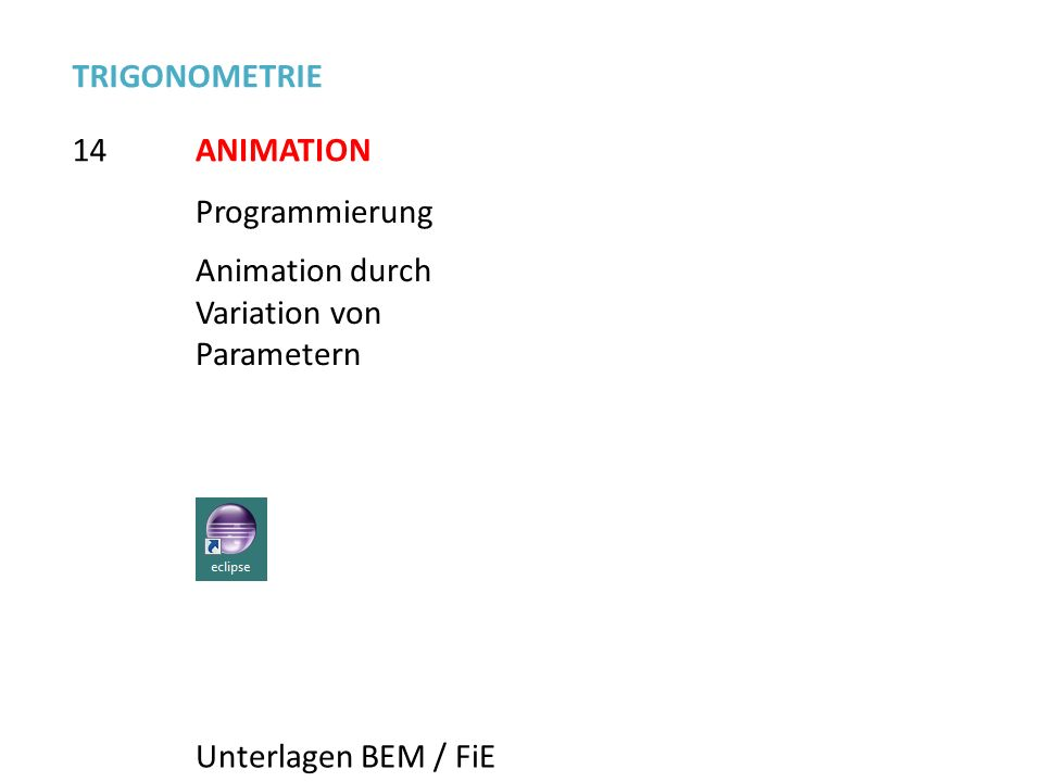14 TRIGONOMETRIE ANIMATION Programmierung Animation durch Variation von Parametern Unterlagen BEM / FiE