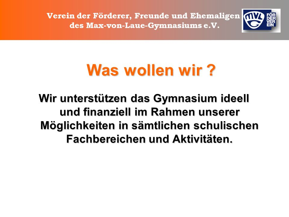 Verein der Förderer, Freunde und Ehemaligen des Max-von-Laue-Gymnasiums e.V. Wer sind wir? Was wollen wir? Was machen wir? Wir brauchen Sie !!!