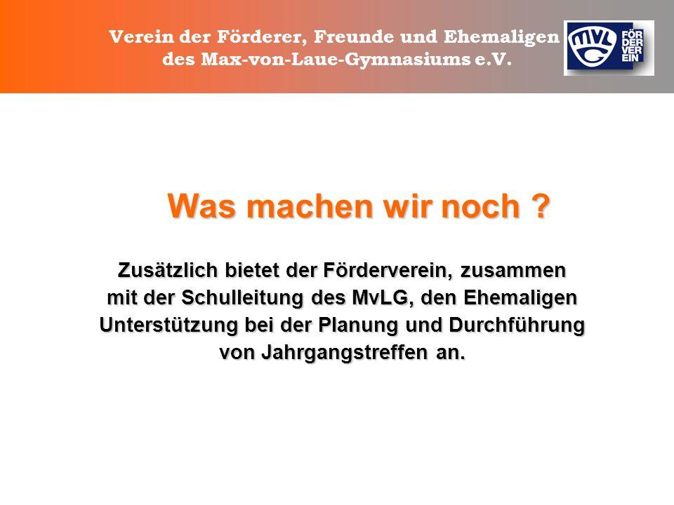 Verein der Förderer, Freunde und Ehemaligen des Max-von-Laue-Gymnasiums e.V. Was wollen wir ? Wir unterstützen das Gymnasium ideell und finanziell im