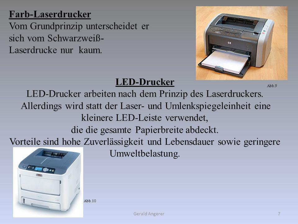 Gerald Angerer7 Farb-Laserdrucker Vom Grundprinzip unterscheidet er sich vom Schwarzweiß- Laserdrucke nur kaum. LED-Drucker LED-Drucker arbeiten nach