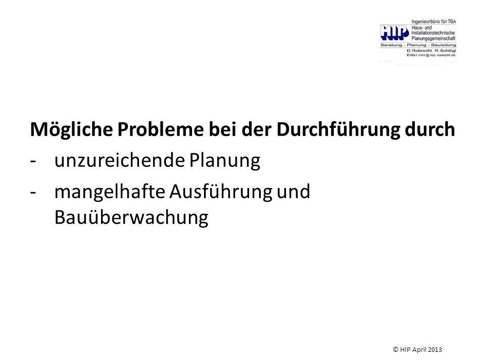 Mögliche Probleme bei der Durchführung durch -unzureichende Planung -mangelhafte Ausführung und Bauüberwachung © HIP April 2013