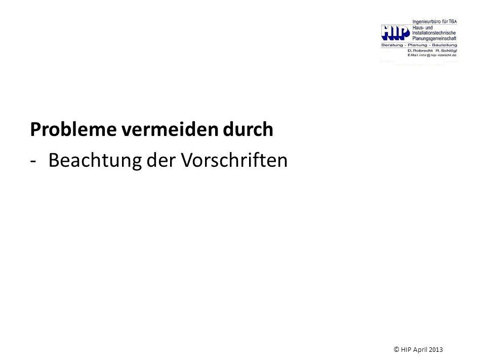 Probleme vermeiden durch -Beachtung der Vorschriften © HIP April 2013
