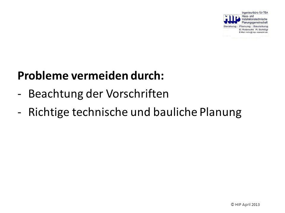 Probleme vermeiden durch: -Beachtung der Vorschriften -Richtige technische und bauliche Planung © HIP April 2013