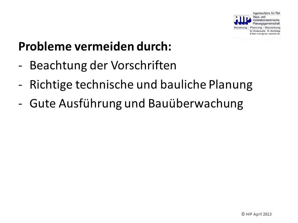 Probleme vermeiden durch: -Beachtung der Vorschriften -Richtige technische und bauliche Planung -Gute Ausführung und Bauüberwachung © HIP April 2013