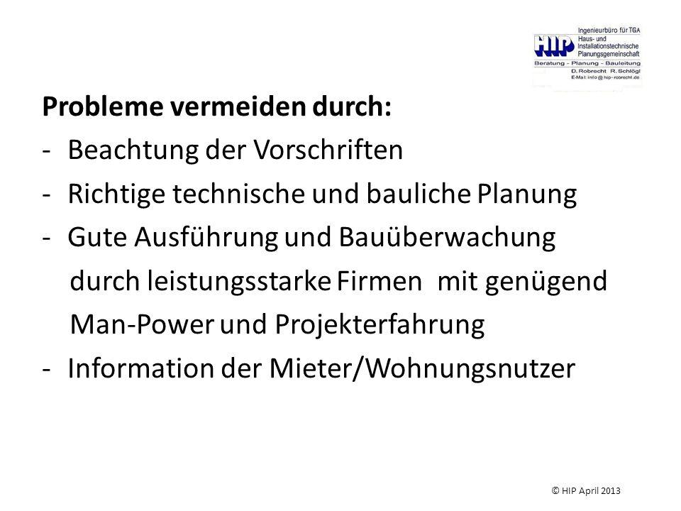 Probleme vermeiden durch: -Beachtung der Vorschriften -Richtige technische und bauliche Planung -Gute Ausführung und Bauüberwachung durch leistungsstarke Firmen mit genügend Man-Power und Projekterfahrung -Information der Mieter/Wohnungsnutzer © HIP April 2013