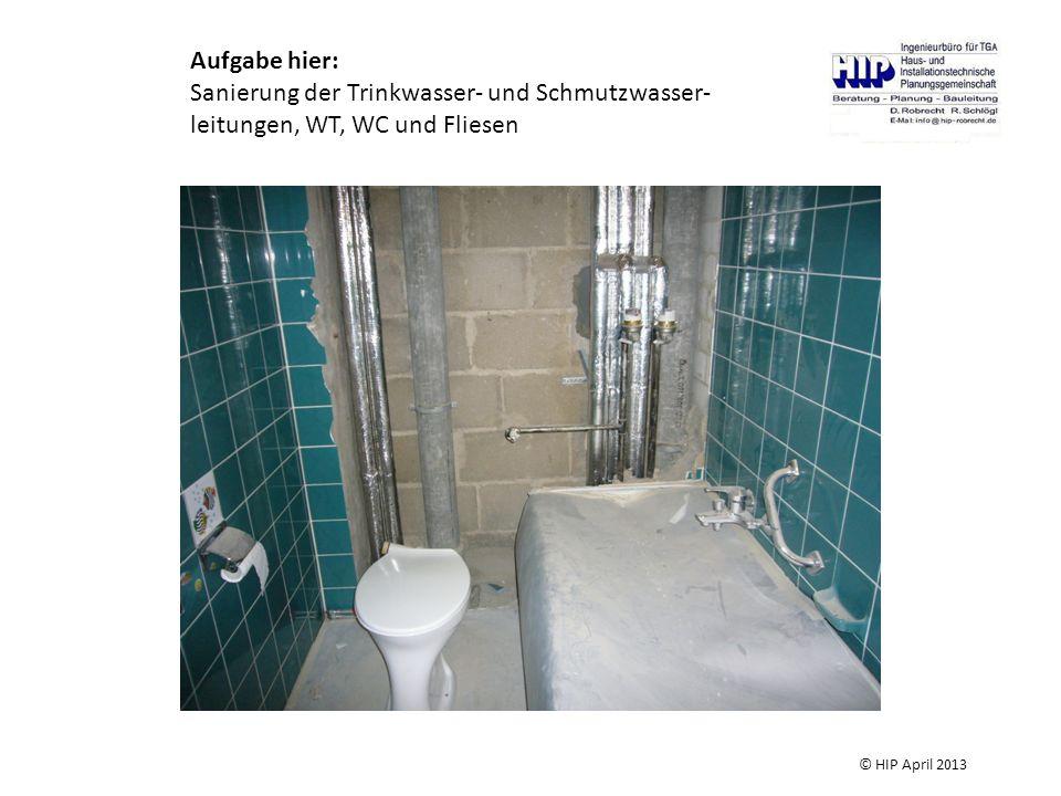 Aufgabe hier: Sanierung der Trinkwasser- und Schmutzwasser- leitungen, WT, WC und Fliesen © HIP April 2013
