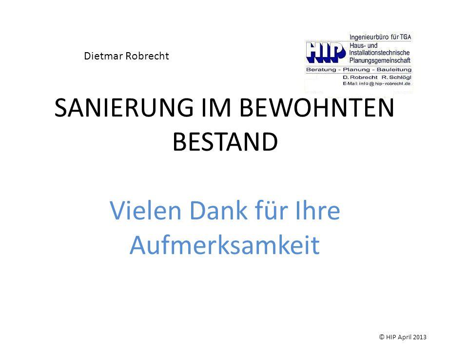 SANIERUNG IM BEWOHNTEN BESTAND Vielen Dank für Ihre Aufmerksamkeit Dietmar Robrecht © HIP April 2013