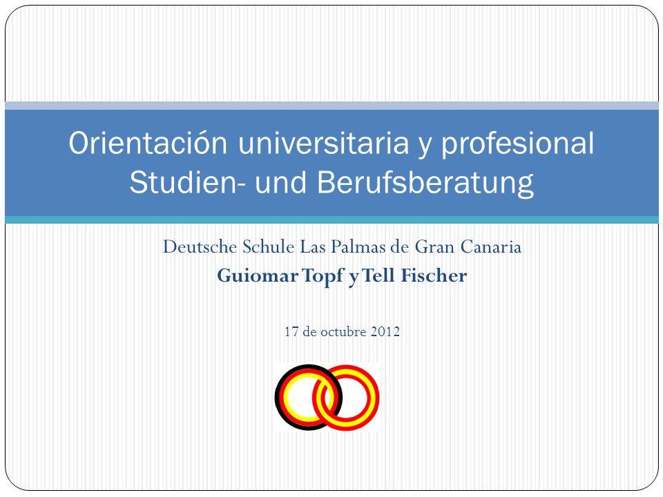 Deutsche Schule Las Palmas de Gran Canaria Guiomar Topf y Tell Fischer 17 de octubre 2012 Orientación universitaria y profesional Studien- und Berufsberatung