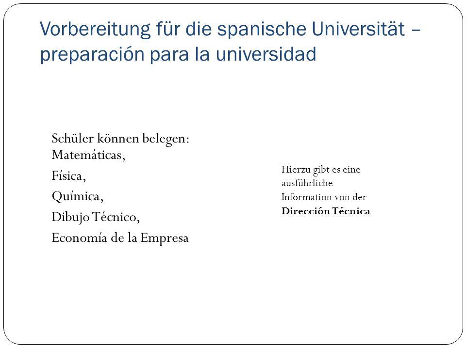 Vorbereitung für die spanische Universität – preparación para la universidad Schüler können belegen: Matemáticas, Física, Química, Dibujo Técnico, Economía de la Empresa Hierzu gibt es eine ausführliche Information von der Dirección Técnica
