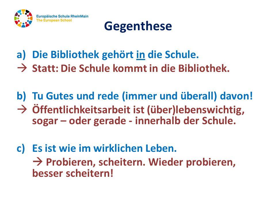 Gegenthese a) Die Bibliothek gehört in die Schule. Statt: Die Schule kommt in die Bibliothek. b)Tu Gutes und rede (immer und überall) davon! Öffentlic