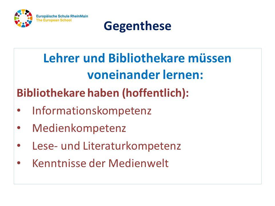 Gegenthese Lehrer und Bibliothekare müssen voneinander lernen: Bibliothekare haben (hoffentlich): Informationskompetenz Medienkompetenz Lese- und Lite