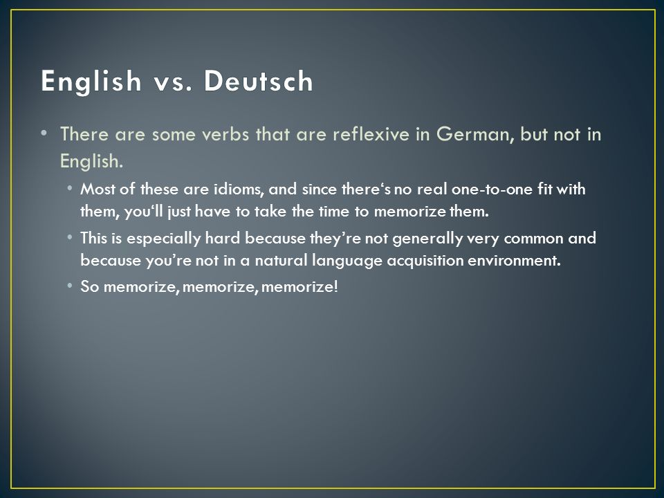 There are some verbs that are reflexive in German, but not in English.