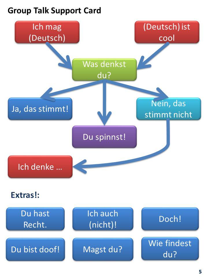 Ich mag (Deutsch) (Deutsch) ist cool Was denkst du? Ja, das stimmt! Nein, das stimmt nicht Du spinnst! Ich denke … Group Talk Support Card Ich auch (n