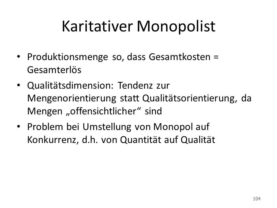 Karitativer Monopolist Produktionsmenge so, dass Gesamtkosten = Gesamterlös Qualitätsdimension: Tendenz zur Mengenorientierung statt Qualitätsorientie